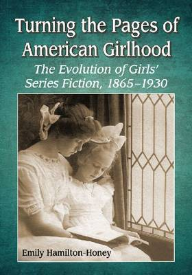 Turning the Pages of American Girlhood: The Evolution of Girls' Series Fiction, 1865-1930