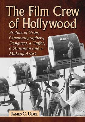 The Film Crew of Hollywood: Profiles of Grips, Cinematographers, Designers, a Gaffer, a Stuntman and a Make-Up Artist