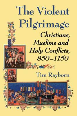 The Violent Pilgrimage: Christians, Muslims and Holy Conflicts, 850-1150