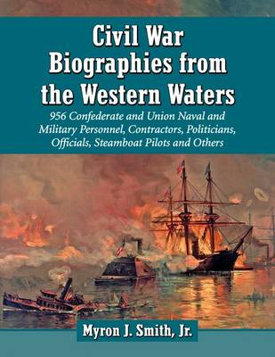 Civil War Biographies from the Western Waters: 980 Confederate and Union Naval and Military Personnel, Contractors, Politicians, Officials, Steamboat Pilots and Others