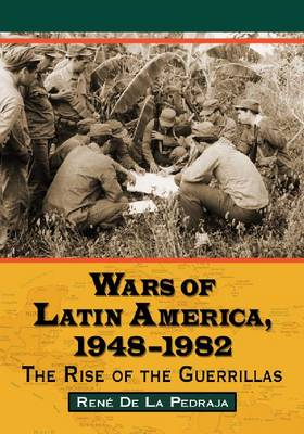 Wars of Latin America, 1948-1982: The Rise of the Guerrillas