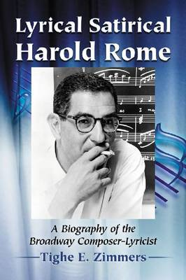 Lyrical Satirical Harold Rome: A Biography of the Broadway Composer-Lyricist