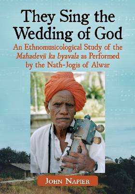 They Sing the Wedding of God: An Ethnomusicological Study of the Mahadevji Ka Byavala as Performed by the Nath-Jogis of Alwar