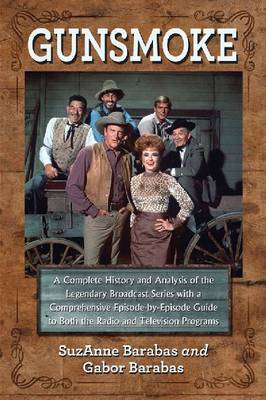 Gunsmoke: A Complete History and Analysis of the Legendary Broadcast Series with a Comprehensive Episode-by-Episode Guide