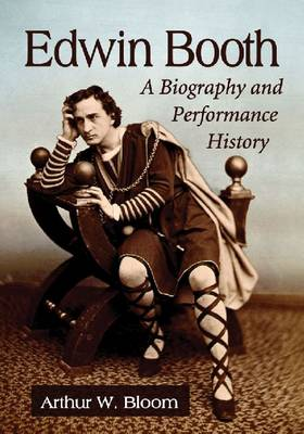 Edwin Booth: A Biography and Performance History