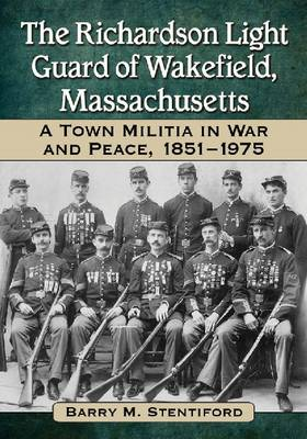 The Richardson Light Guard of Wakefield, Massachusetts: A Town Militia in War and Peace, 1851-1975