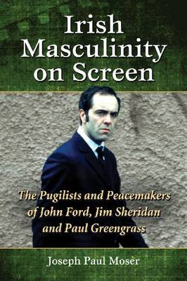 Irish Masculinity on Screen: The Pugilists and Peacemakers of John Ford, Jim Sheridan and Paul Greengrass