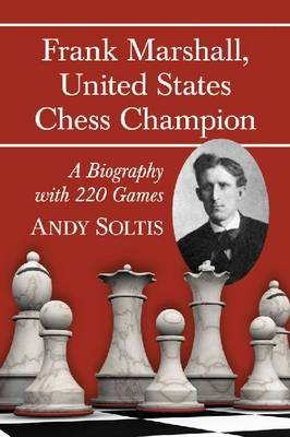 Frank Marshall, United States Chess Champion: A Biography with 220 Games