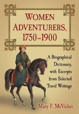Women Adventurers, 1750-1900: A Biographical Dictionary, with Excerpts from Selected Travel Writings