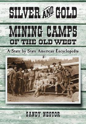 Silver and Gold Mining Camps of the Old West: A State by State American Encyclopedia