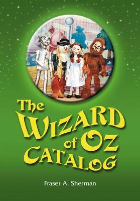 """The Wizard of Oz"" Catalog: L. Frank Baum's Novel, Its Sequels and Their Adaptations for Stage, Television, Movies, Radio, Music Videos, Comic Books, Commercials and More"