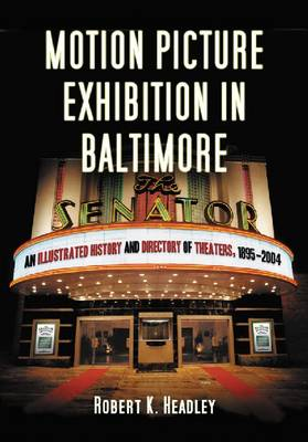 Motion Picture Exhibition in Baltimore: An Illustrated History and Directory of Theaters, 1895-2004