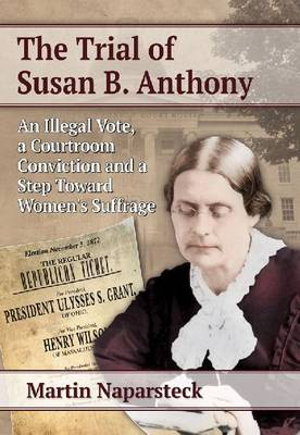 The Trial of Susan B. Anthony: An Illegal Vote, a Courtroom Conviction and a Step Toward Women's Suffrage