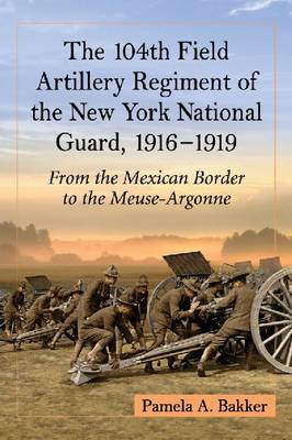 The 104th Field Artillery Regiment of the New York National Guard, 1916-1919: From the Mexican Border to the Meuse-Argonne
