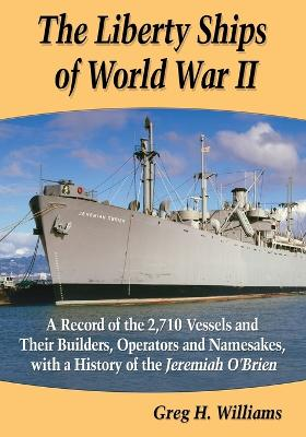 The Liberty Ships of World War II: A Record of the 2,710 Vessels and Their Builders, Operators and Namesakes, with a History of the Jeremiah O'Brien