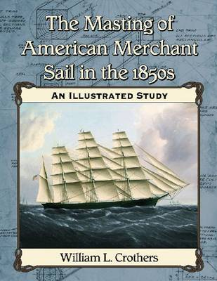 The Masting of American Merchant Sail in the 1850s: An Illustrated Study