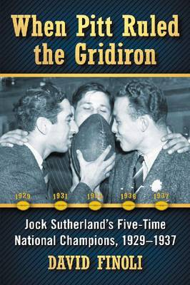 When Pitt Ruled the Gridiron: Jock Sutherland's Five-Time National Champions, 1929-1937