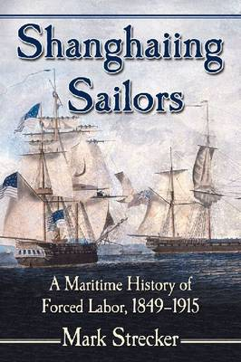 Shanghaiing Sailors: A Maritime History of Forced Labor, 1849-1915