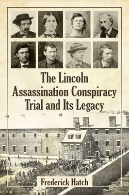 The Lincoln Assassination Conspiracy Trial and Its Legacy