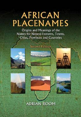 African Placenames: Origins and Meanings of the Names for Natural Features, Towns, Cities, Provinces and Countries