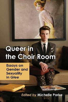 Queer in the Choir Room: Essays on Gender and Sexuality in Glee