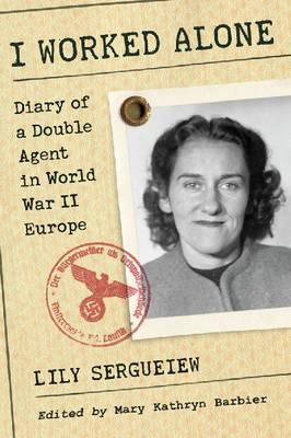 I Worked Alone: Diary of a Double Agent in World War II Europe