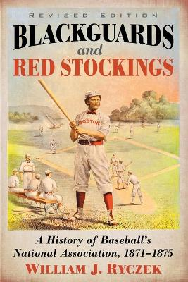 Blackguards and Red Stockings: A History of Baseball's National Association, 1871-1875