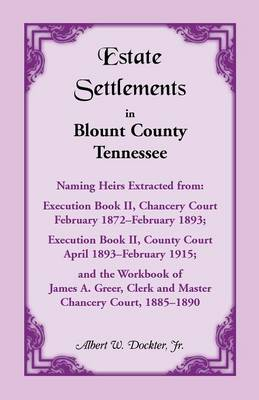 Estate Settlements of Blount County, Tennessee, Naming Heirs Extracted from: Execution Book II, Chancery Court, February 1872-February 1893; Execution