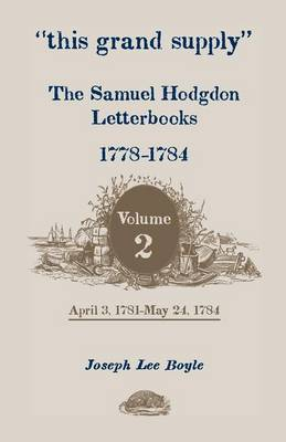 This Grand Supply the Samuel Hodgdon Letterbooks, 1778-1784. Volume 2, April 3, 1781-May 24, 1784