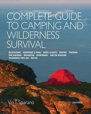 Complete Guide to Camping and Wilderness Survival: Backpacking - Equipment and Tools - Ropes and Knots - Boating - Shelter Building - Navigation -Pathfinding - Fire Building - Wilderness First Aid - Rescue - Tracking