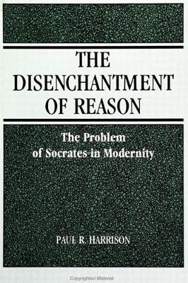 The Disenchantment of Reason: The Problem of Socrates in Modernity