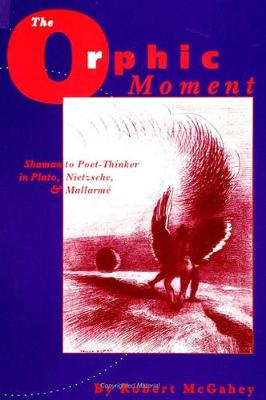 The Orphic Moment: Shaman to Poet-Thinker in Plato, Nietzsche, and Mallarme