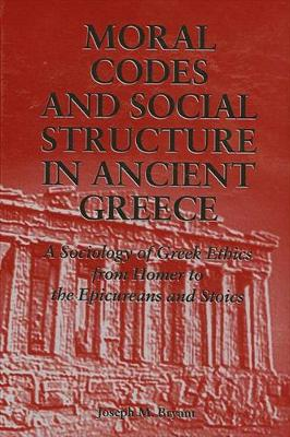 Moral Codes and Social Structure in Ancient Greece: A Sociology of Greek Ethics From Homer to the Epicureans and Stoics