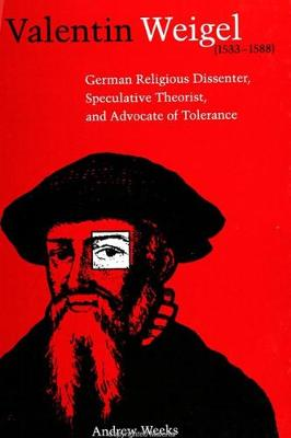Valentin Weigel (1533-1588): German Religious Dissenter, Speculative Theorist, and Advocate of Tolerance