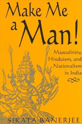Make Me a Man!: Masculinity, Hinduism, and Nationalism in India