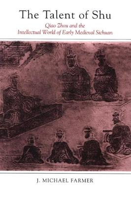 The Talent of Shu: Qiao Zhou and the Intellectual World of Early Medieval Sichuan