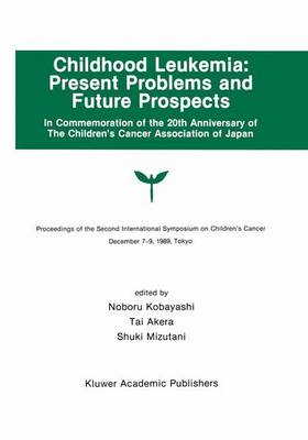 Childhood Leukemia: Present Problems and Future Prospects: Proceedings of the Second International Symposium on Children#x2019;s Cancer Tokyo, Japan, December 7-9, 1989
