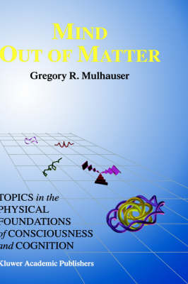 Mind Out of Matter: Topics in the Physical Foundations of Consciousness and Cognition
