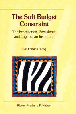 The Soft Budget Constraint - The Emergence, Persistence and Logic of an Institution