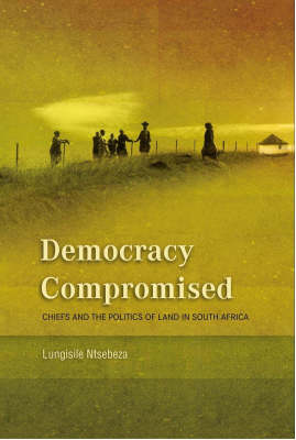Democracy Compromised: Chiefs and the Politics of the Land in South Africa