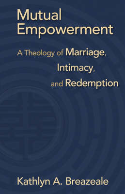 Mutual Empowerment: A Theology of Marriage, Intimacy, and Redemption