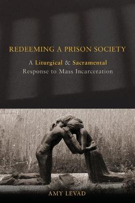 Redeeming a Prison Society: A Liturgical and Sacramental Response to Mass Incarceration