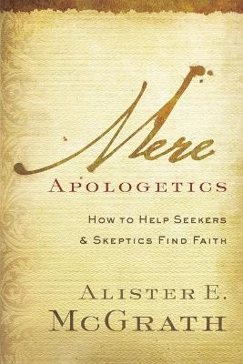 Mere Apologetics: How to Help Seekers and Skeptics Find Faith