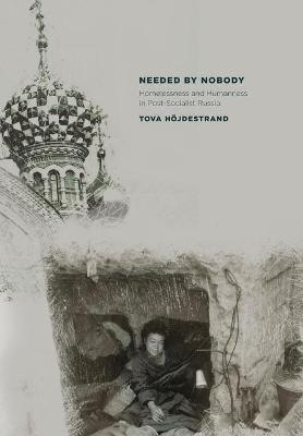 Needed by Nobody: Homelessness and Humanness in Post-Socialist Russia