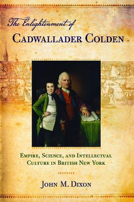 The Enlightenment of Cadwallader Colden: Empire, Science, and Intellectual Culture in British New York