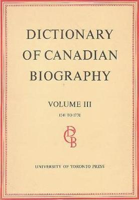 Dictionary of Canadian Biography / Dictionaire Biographique du Canada: Volume III, 1741 -1770