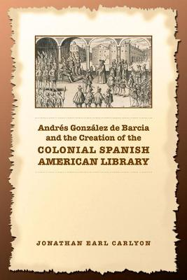 Andr�s Gonz�lez de Barcia and the Creation of the Colonial Spanish American Library