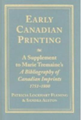 Early Canadian Printing: A Supplement to Marie Tremaine's 'A Bibliography of Canadian Imprints, 1751 - 1800'