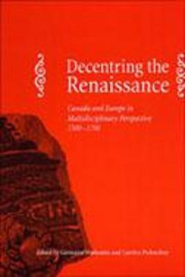 Decentring the Renaissance: Canada and Europe in Multidisciplinary Perspective 1500-1700