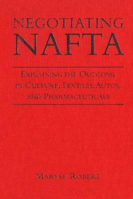 Negotiating NAFTA: Explaining the Outcome in Culture, Textiles, Autos, and Pharmaceuticals